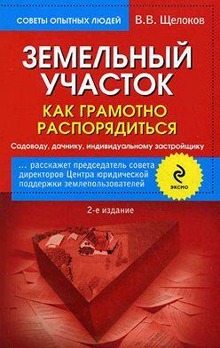 Виктор Щелоков - Земельный участок. Как грамотно распорядиться. Садоводу, дачнику, индивидуальному застройщику