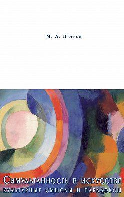 Максим Петров - Симультанность в искусстве. Культурные смыслы и парадоксы