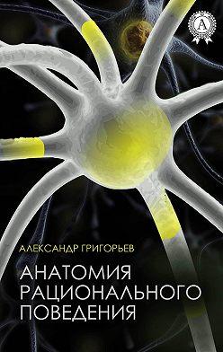 Александр Григорьев - Анатомия рационального поведения