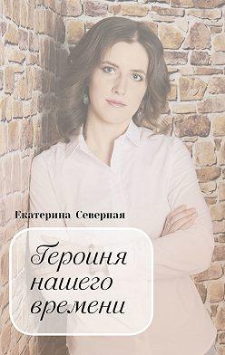 Екатерина Северная - Героиня нашего времени