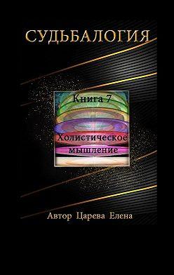 Елена Царева - Судьбалогия. Книга 7. Холистическое мышление