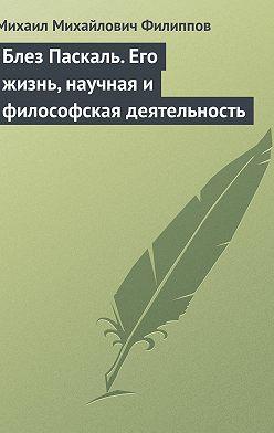 Михаил Филиппов - Блез Паскаль. Его жизнь, научная и философская деятельность
