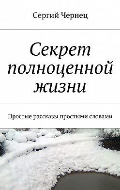 Сергий Чернец - Секрет полноценной жизни