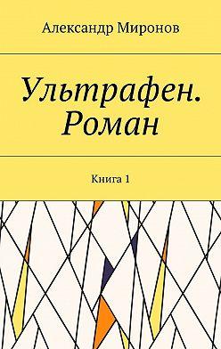 Александр Миронов - Ультрафен. Роман. Книга1
