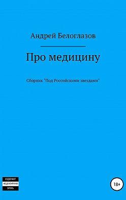 Андрей Белоглазов - Про медицину