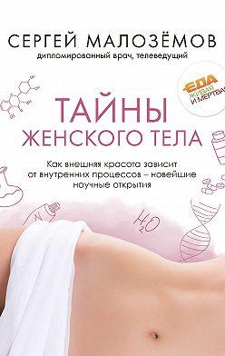 Сергей Малозёмов - Тайны женского тела. Как внешняя красота зависит от внутренних процессов – новейшие научные открытия