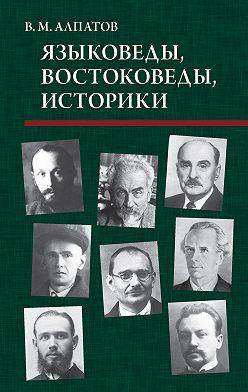 Владимир Алпатов - Языковеды, востоковеды, историки