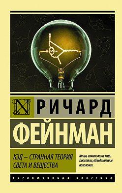 Ричард Фейнман - КЭД – странная теория света и вещества