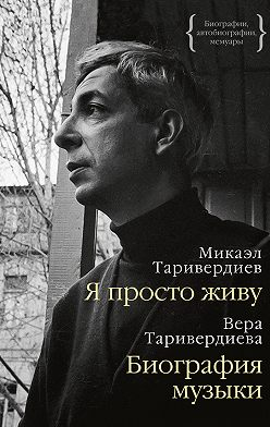 Микаэл Таривердиев - Я просто живу: автобиография. Биография музыки: воспоминания