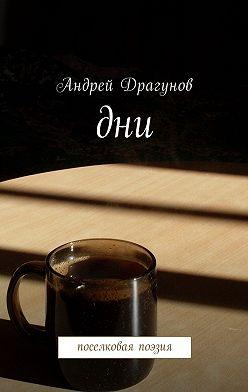 Андрей Драгунов - Дни. Поселковая поэзия