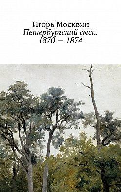 Игорь Москвин - Петербургский сыск. 1870–1874