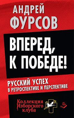 Андрей Фурсов - Вперед, к победе! Русский успех в ретроспективе и перспективе