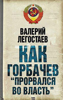 Валерий Легостаев - Как Горбачев «прорвался во власть»