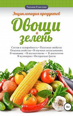 Татьяна Елисеева - Энциклопедия продуктов. Овощи и зелень