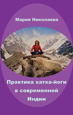 Мария Николаева - Практика хатха-йоги в современной Индии (сборник)