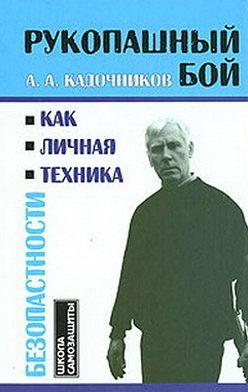 Алексей Кадочников - Рукопашный бой как личная техника безопасности