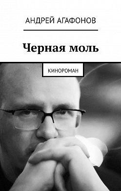 Андрей Агафонов - Черная моль. Кинороман