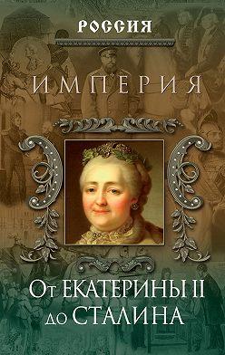 Неустановленный автор - Империя. От Екатерины II до Сталина