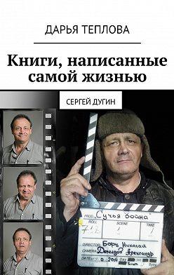 Дарья Теплова - Книги, написанные самой жизнью. Сергей Дугин