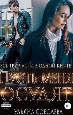 Ульяна Соболева - Пусть меня осудят. Три части в одной книге