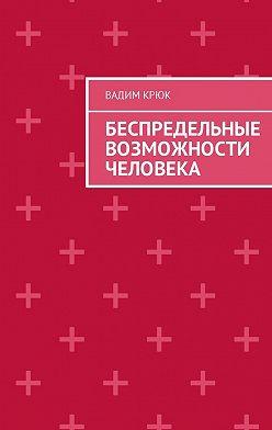 Вадим Крюк - Беспредельные возможности человека