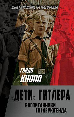 Гвидо Кнопп - Дети Гитлера. Воспитанники Гитлерюгенда