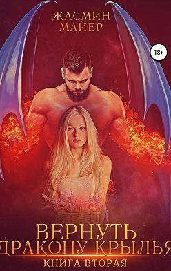 Жасмин Майер - Вернуть дракону крылья. Книга 2
