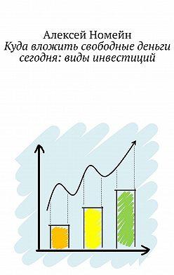 Алексей Номейн - Куда вложить свободные деньги сегодня: виды инвестиций