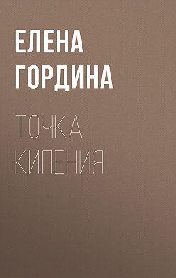 Елена Гордина - Точка кипения