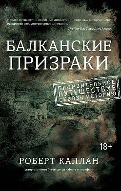 Роберт Каплан - Балканские призраки. Пронзительное путешествие сквозь историю