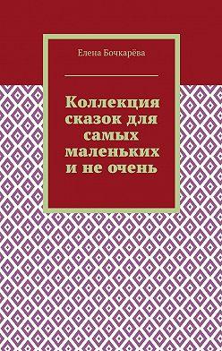Елена Бочкарёва - Коллекция сказок для самых маленьких инеочень