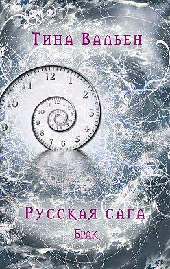 Тина Вальен - Русская сага. Брак. Книга вторая