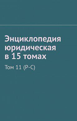 Рудольф Хачатуров - Энциклопедия юридическая в15томах. Том 11(Р-С)
