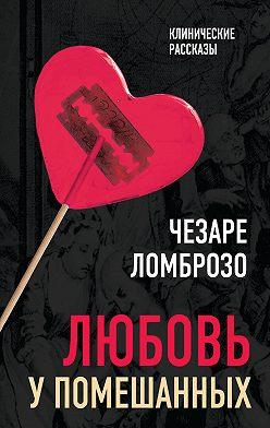 Чезаре Ломброзо - Любовь у помешанных