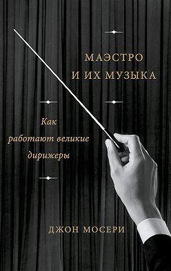 Джон Мосери - Маэстро и их музыка. Как работают великие дирижеры