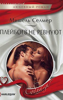 Мишель Селмер - Плейбоев не ревнуют