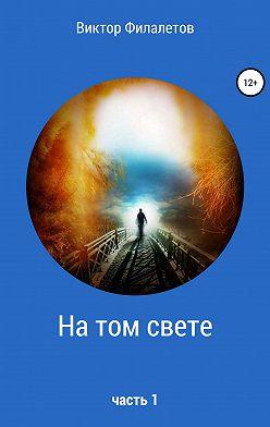 Виктор Филалетов - На том свете. Часть 1