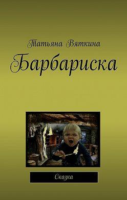 Татьяна Вяткина - Барбариска. Сказка