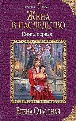 Елена Счастная - Жена в наследство. Книга первая