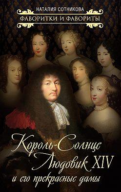 Наталия Сотникова - Король-Солнце Людовик XIV и его прекрасные дамы