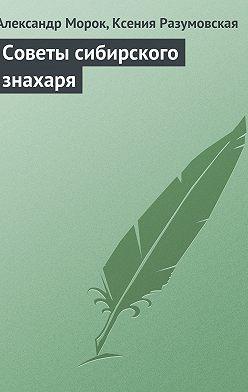Александр Морок - Советы сибирского знахаря