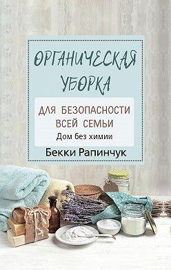 Бекки Рапинчук - Органическая уборка для безопасности всей семьи. Дом без химии
