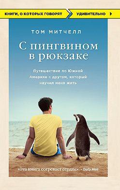 Том Митчелл - С пингвином в рюкзаке. Путешествие по Южной Америке с другом, который научил меня жить