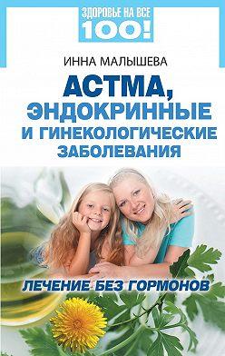 Инна Малышева - Астма, эндокринные и гинекологические заболевания. Лечение без гормонов