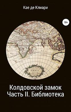 Кае де Клиари - Колдовской замок. Часть II. Библиотека