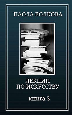 Паола Волкова - Лекции по искусству. Книга 3