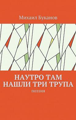 Михаил Буканов - Наутро там нашли три трупа. Поэзия