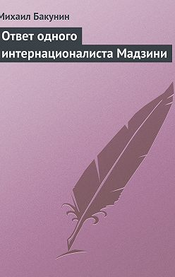 Михаил Бакунин - Ответ одного интернационалиста Мадзини