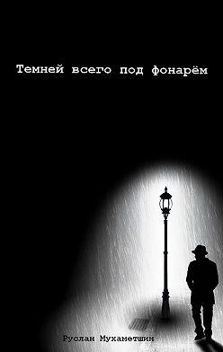 Руслан Мухаметшин - Темней всего под фонарём