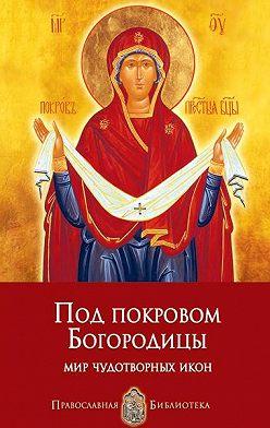 Анна Печерская - Под покровом Богородицы. Мир чудотворных икон